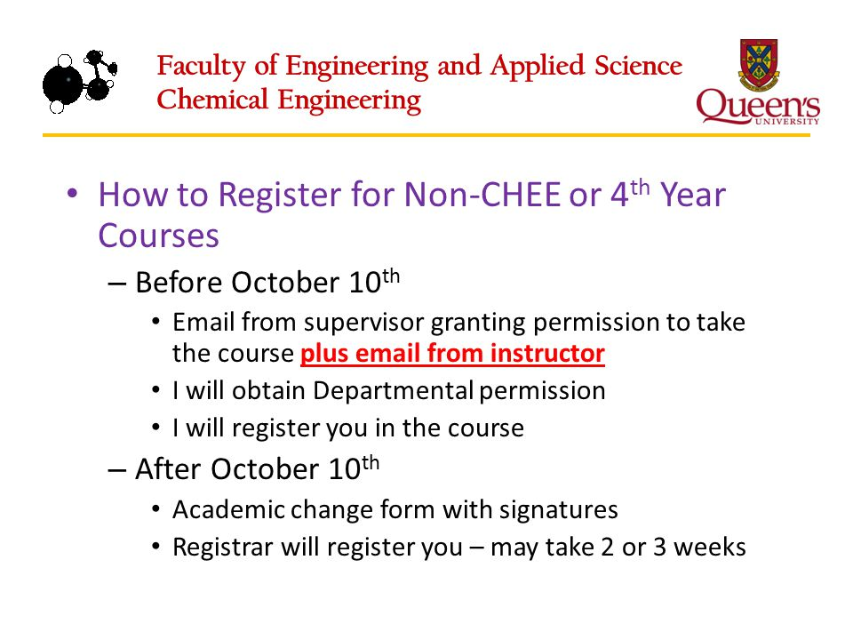 How to Register for Non-CHEE or 4 th Year Courses – Before October 10 th Email from supervisor granting permission to take the course plus email from instructor I will obtain Departmental permission I will register you in the course – After October 10 th Academic change form with signatures Registrar will register you – may take 2 or 3 weeks
