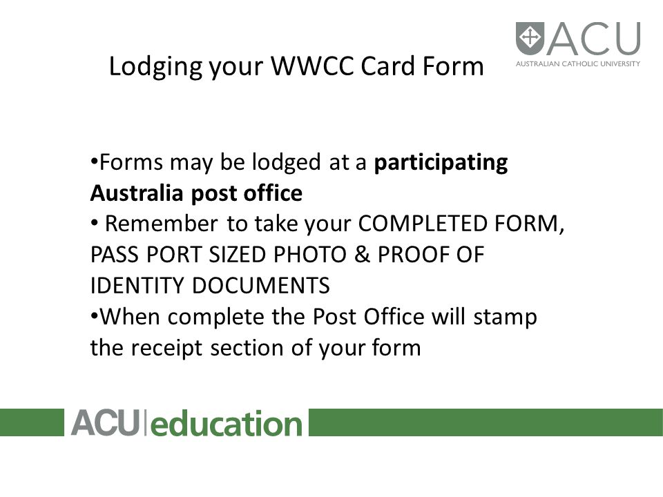 Lodging your WWCC Card Form Forms may be lodged at a participating Australia post office Remember to take your COMPLETED FORM, PASS PORT SIZED PHOTO & PROOF OF IDENTITY DOCUMENTS When complete the Post Office will stamp the receipt section of your form