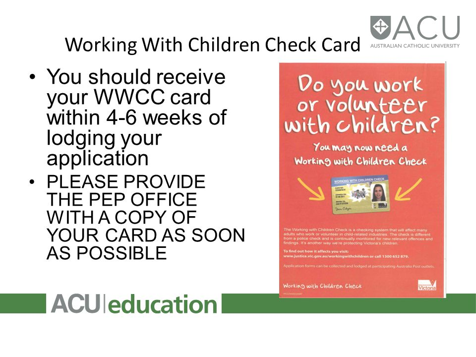 Working With Children Check Card You should receive your WWCC card within 4-6 weeks of lodging your application PLEASE PROVIDE THE PEP OFFICE WITH A COPY OF YOUR CARD AS SOON AS POSSIBLE