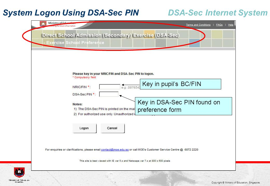 Copyright © Ministry of Education, Singapore. DSA-Sec Internet System System Logon Using DSA-Sec PIN Key in pupil's BC/FIN Key in DSA-Sec PIN found on