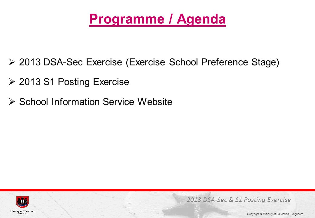 Copyright © Ministry of Education, Singapore. Programme / Agenda  2013 DSA-Sec Exercise (Exercise School Preference Stage)  2013 S1 Posting Exercise