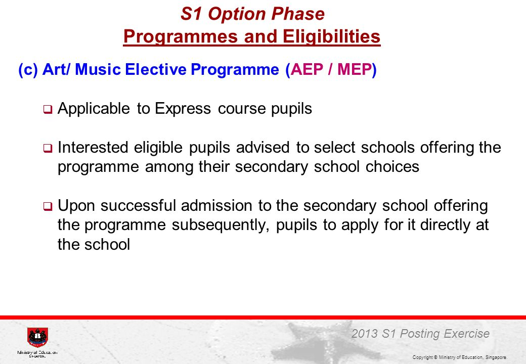 Copyright © Ministry of Education, Singapore. (c) Art/ Music Elective Programme (AEP / MEP)  Applicable to Express course pupils  Interested eligibl