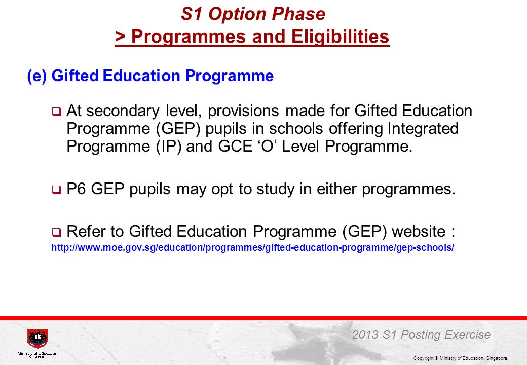 Copyright © Ministry of Education, Singapore. (e) Gifted Education Programme  At secondary level, provisions made for Gifted Education Programme (GEP