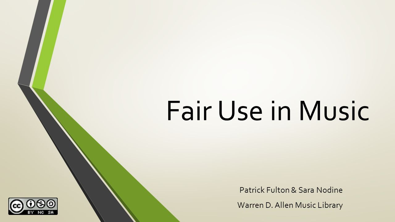 Fair Use in Music Patrick Fulton & Sara Nodine Warren D. Allen Music Library
