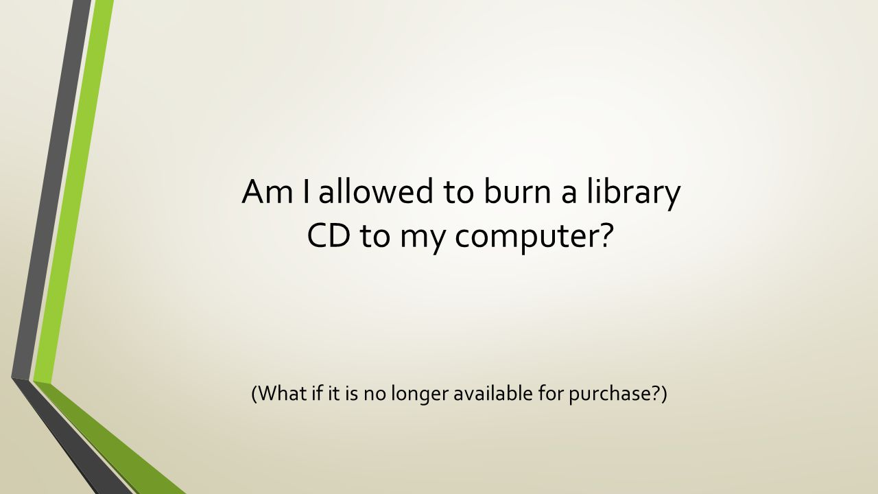 Am I allowed to burn a library CD to my computer? (What if it is no longer available for purchase?)