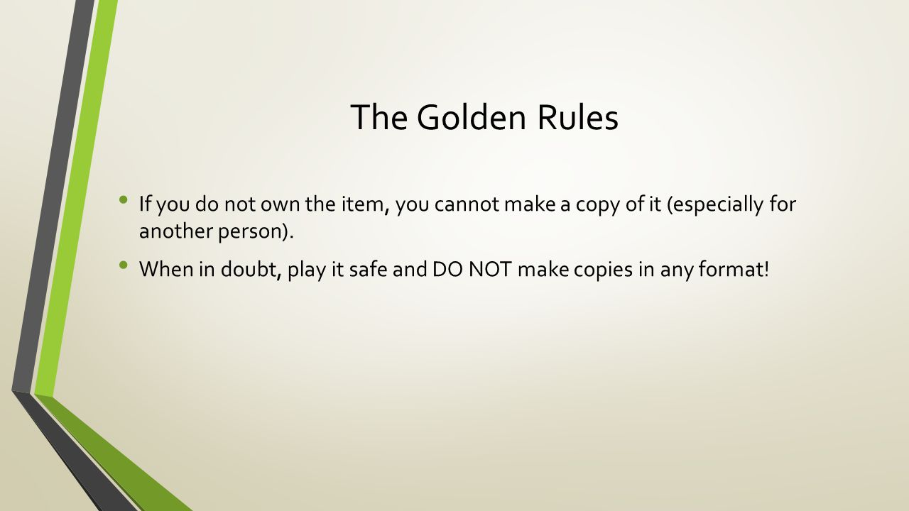 The Golden Rules If you do not own the item, you cannot make a copy of it (especially for another person).