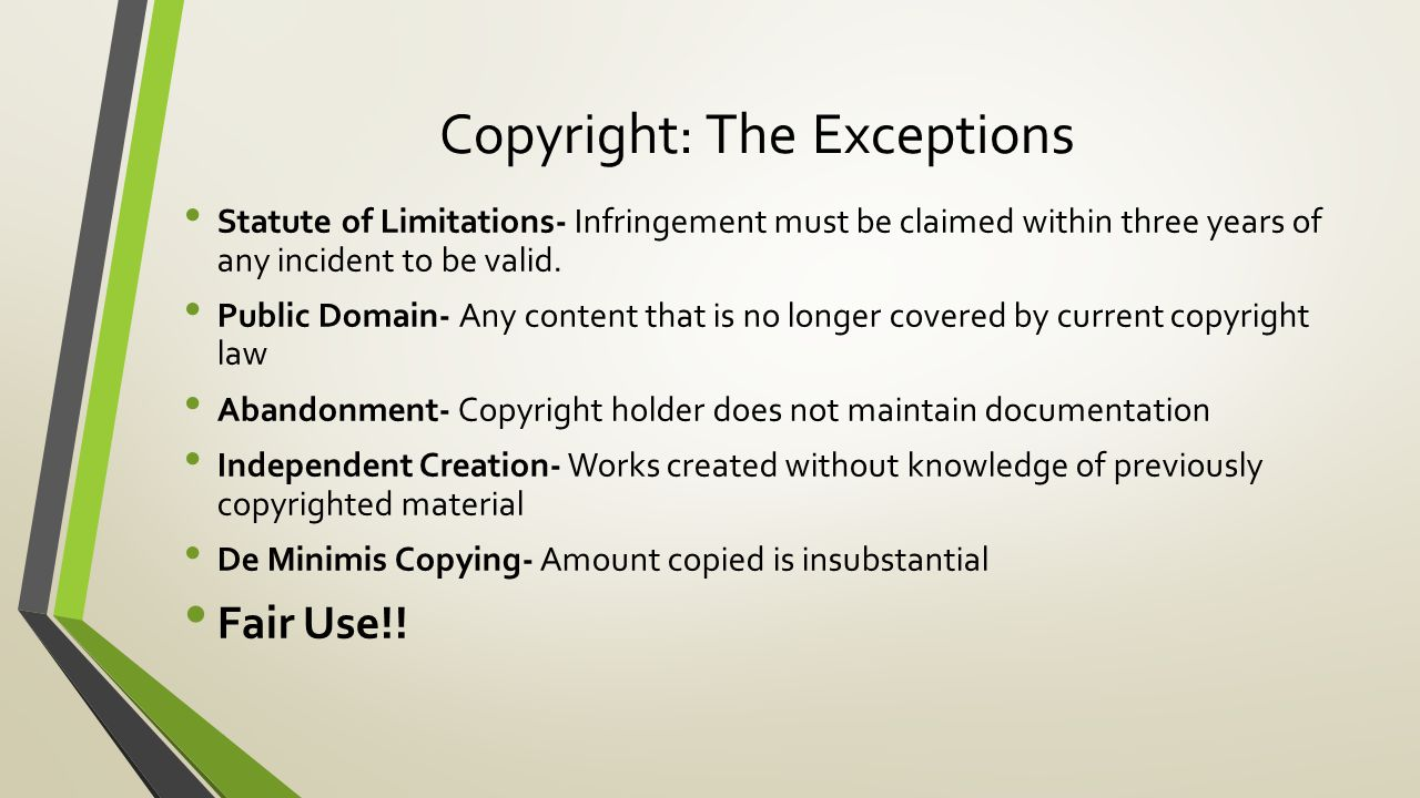 Copyright: The Exceptions Statute of Limitations- Infringement must be claimed within three years of any incident to be valid.