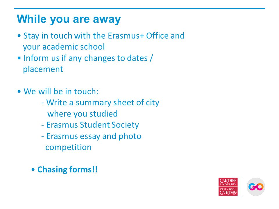 While you are away Stay in touch with the Erasmus+ Office and your academic school Inform us if any changes to dates / placement We will be in touch: