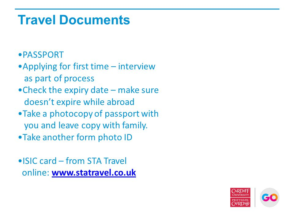 Travel Documents PASSPORT Applying for first time – interview as part of process Check the expiry date – make sure doesn't expire while abroad Take a