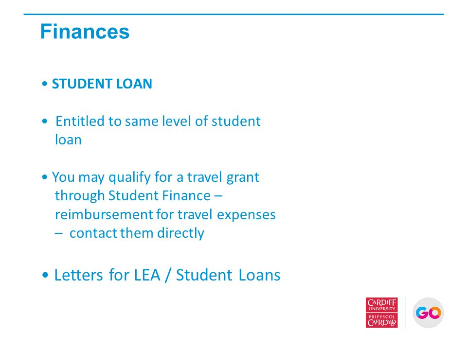 Finances STUDENT LOAN Entitled to same level of student loan You may qualify for a travel grant through Student Finance – reimbursement for travel exp