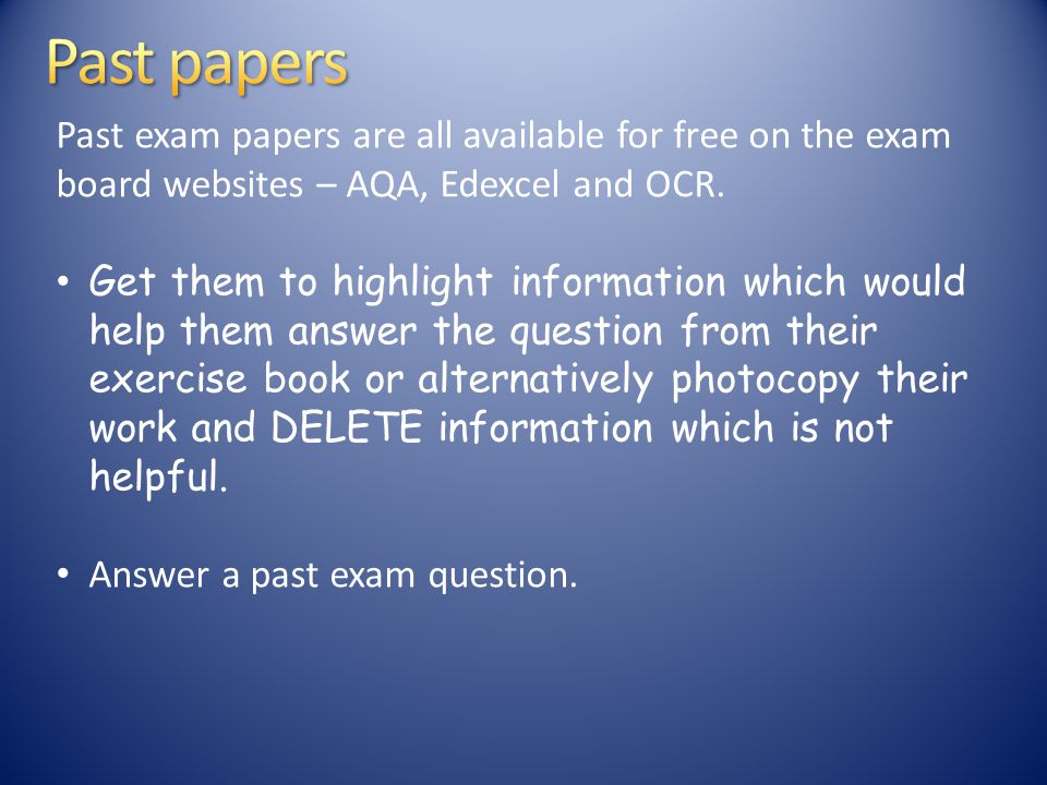 Past exam papers are all available for free on the exam board websites – AQA, Edexcel and OCR.