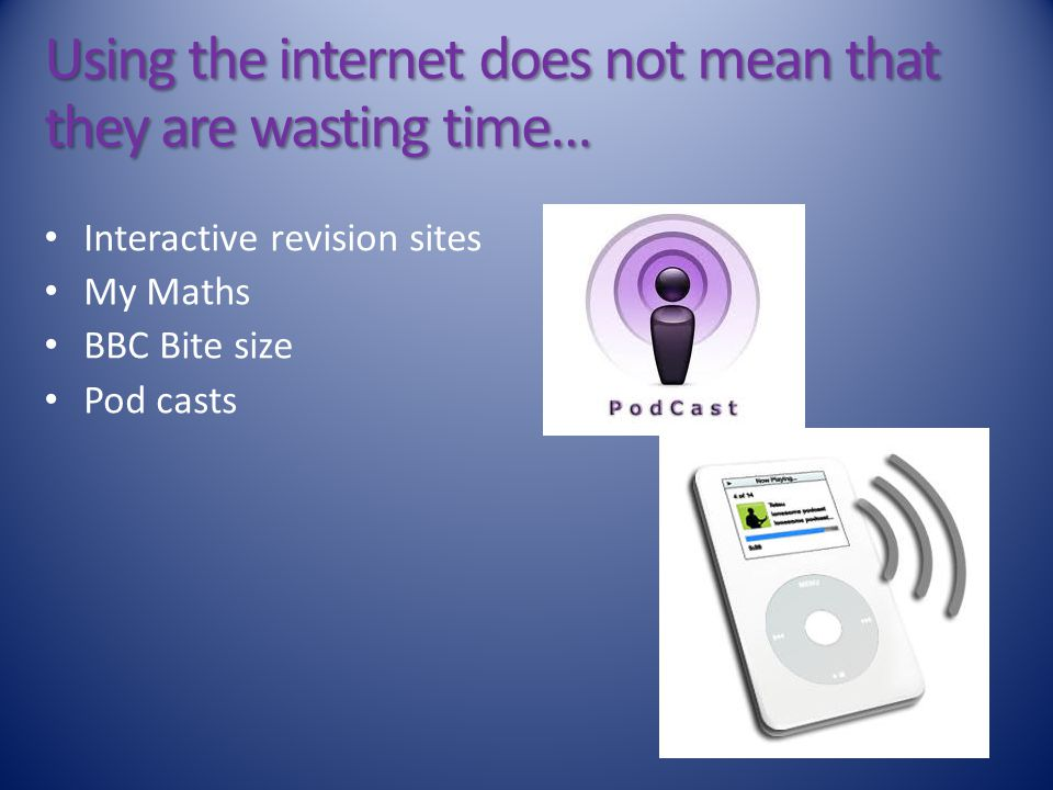 Using the internet does not mean that they are wasting time… Interactive revision sites My Maths BBC Bite size Pod casts