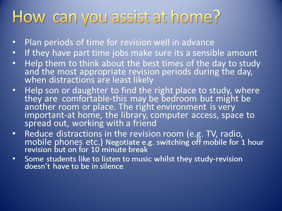 Plan periods of time for revision well in advance If they have part time jobs make sure its a sensible amount Help them to think about the best times of the day to study and the most appropriate revision periods during the day, when distractions are least likely Help son or daughter to find the right place to study, where they are comfortable-this may be bedroom but might be another room or place.