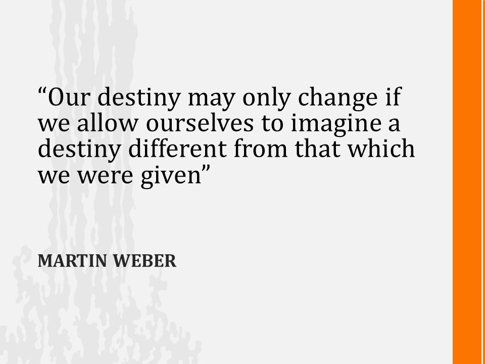 MARTIN WEBER Our destiny may only change if we allow ourselves to imagine a destiny different from that which we were given
