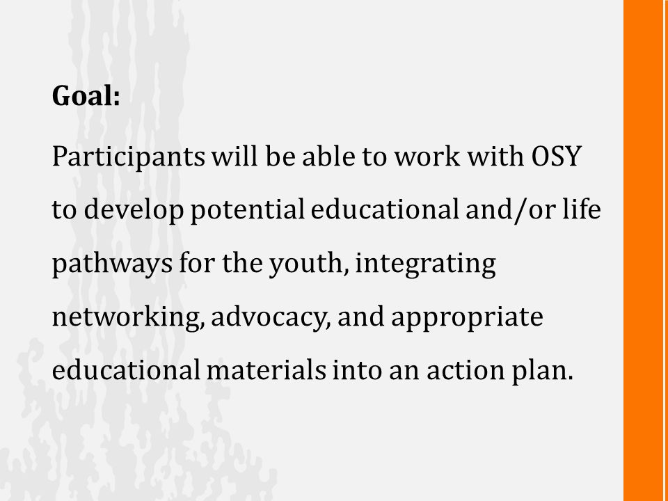 Goal: Participants will be able to work with OSY to develop potential educational and/or life pathways for the youth, integrating networking, advocacy, and appropriate educational materials into an action plan.