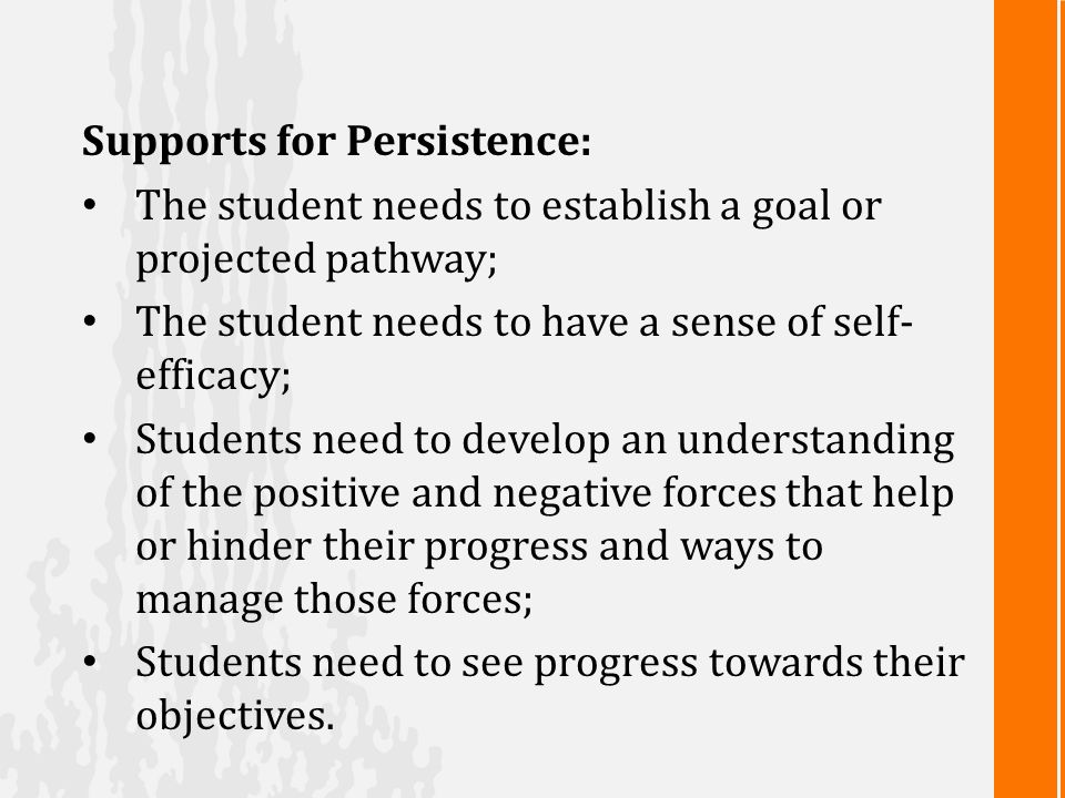 Supports for Persistence: The student needs to establish a goal or projected pathway; The student needs to have a sense of self- efficacy; Students need to develop an understanding of the positive and negative forces that help or hinder their progress and ways to manage those forces; Students need to see progress towards their objectives.