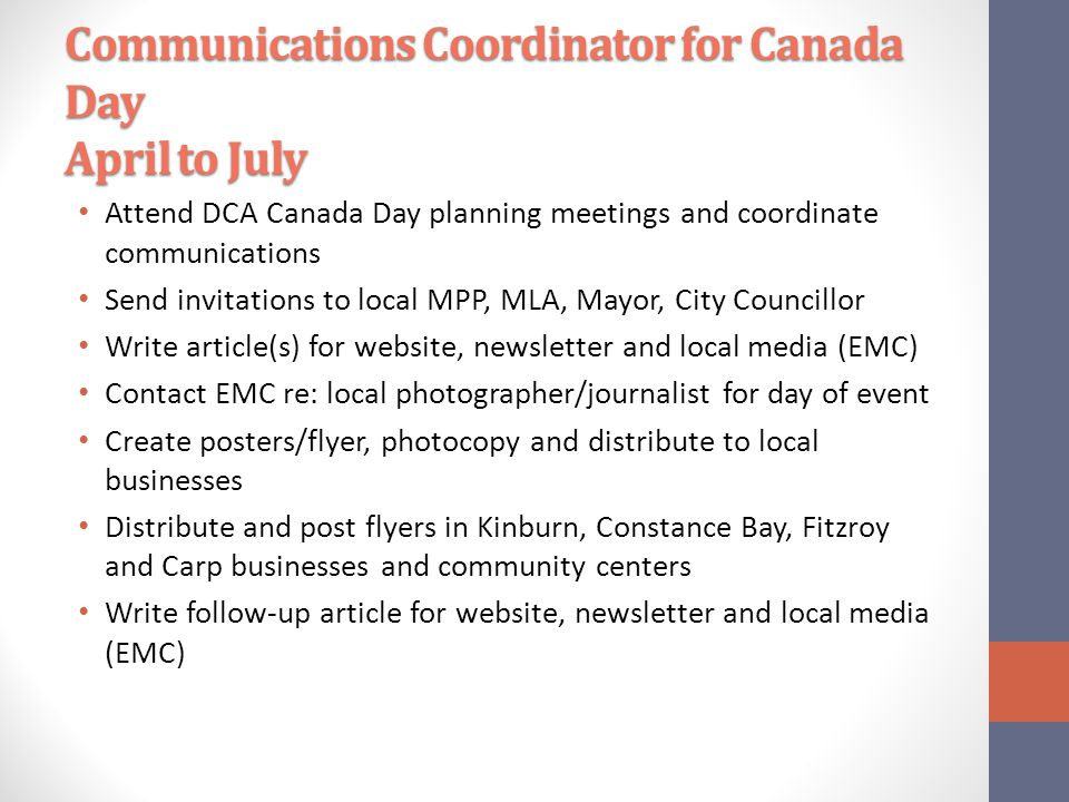 Communications Coordinator for Canada Day April to July Attend DCA Canada Day planning meetings and coordinate communications Send invitations to local MPP, MLA, Mayor, City Councillor Write article(s) for website, newsletter and local media (EMC) Contact EMC re: local photographer/journalist for day of event Create posters/flyer, photocopy and distribute to local businesses Distribute and post flyers in Kinburn, Constance Bay, Fitzroy and Carp businesses and community centers Write follow-up article for website, newsletter and local media (EMC)