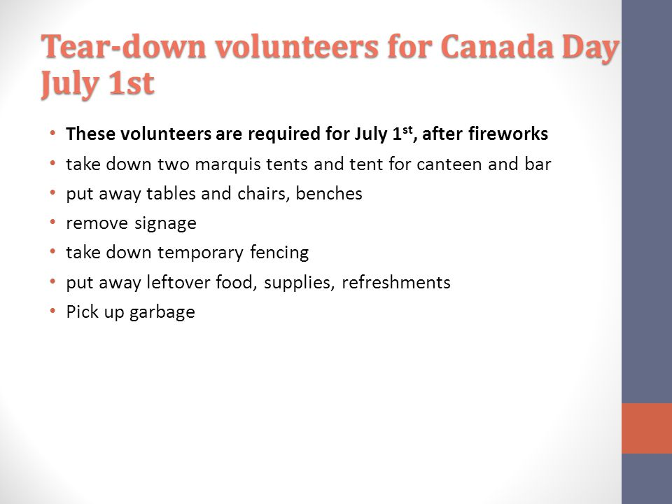 These volunteers are required for July 1 st, after fireworks take down two marquis tents and tent for canteen and bar put away tables and chairs, benches remove signage take down temporary fencing put away leftover food, supplies, refreshments Pick up garbage Tear-down volunteers for Canada Day July 1st