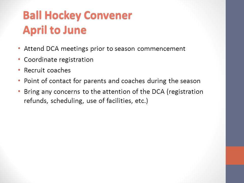 Attend DCA meetings prior to season commencement Coordinate registration Recruit coaches Point of contact for parents and coaches during the season Bring any concerns to the attention of the DCA (registration refunds, scheduling, use of facilities, etc.) Ball Hockey Convener April to June
