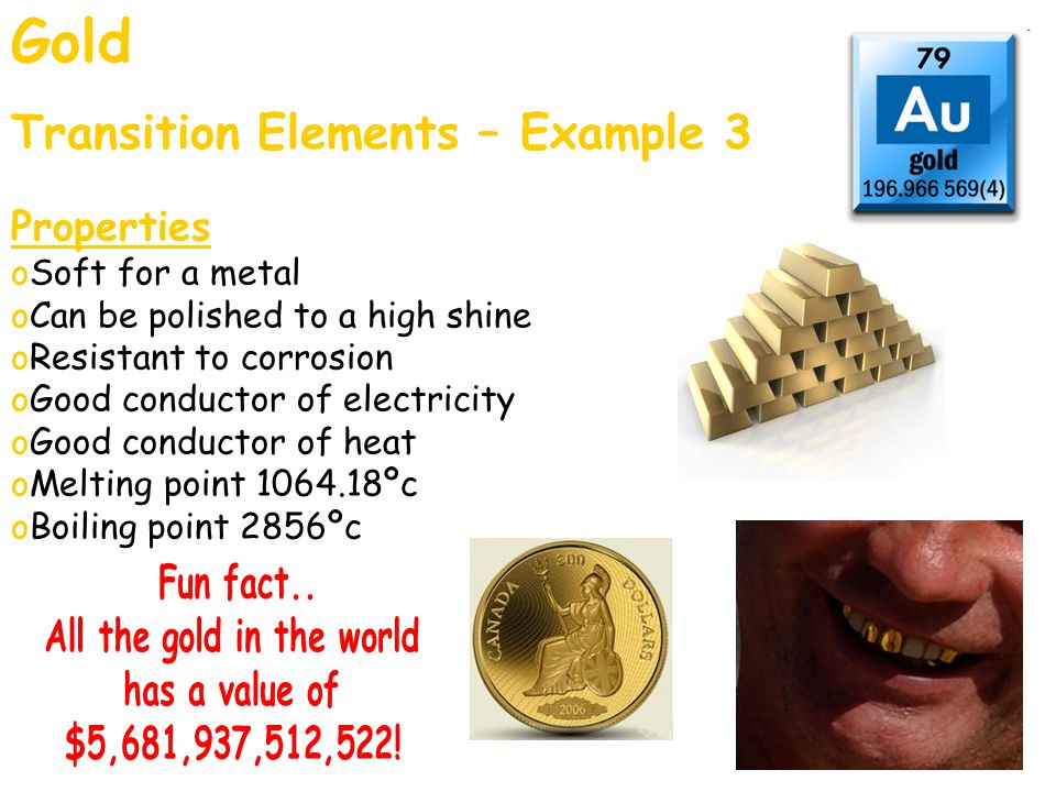 Gold Transition Elements – Example 3 Properties oSoft for a metal oCan be polished to a high shine oResistant to corrosion oGood conductor of electric