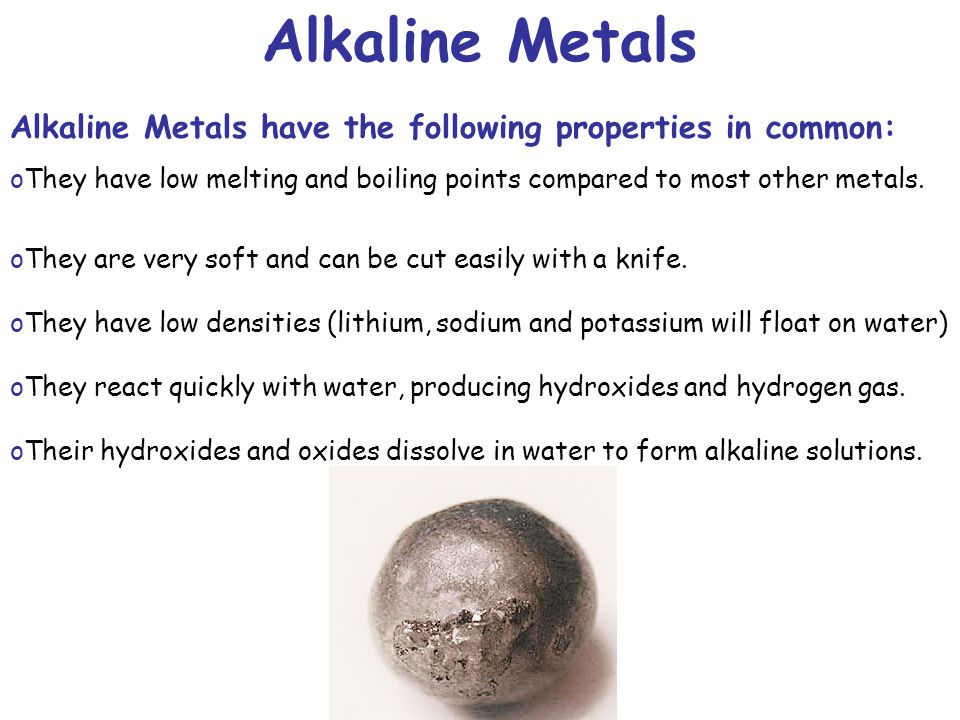 Alkaline Metals Alkaline Metals have the following properties in common: oThey have low melting and boiling points compared to most other metals. oThe