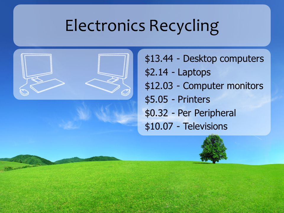 Electronics Recycling $13.44 - Desktop computers $2.14 - Laptops $12.03 - Computer monitors $5.05 - Printers $0.32 - Per Peripheral $10.07 - Televisions