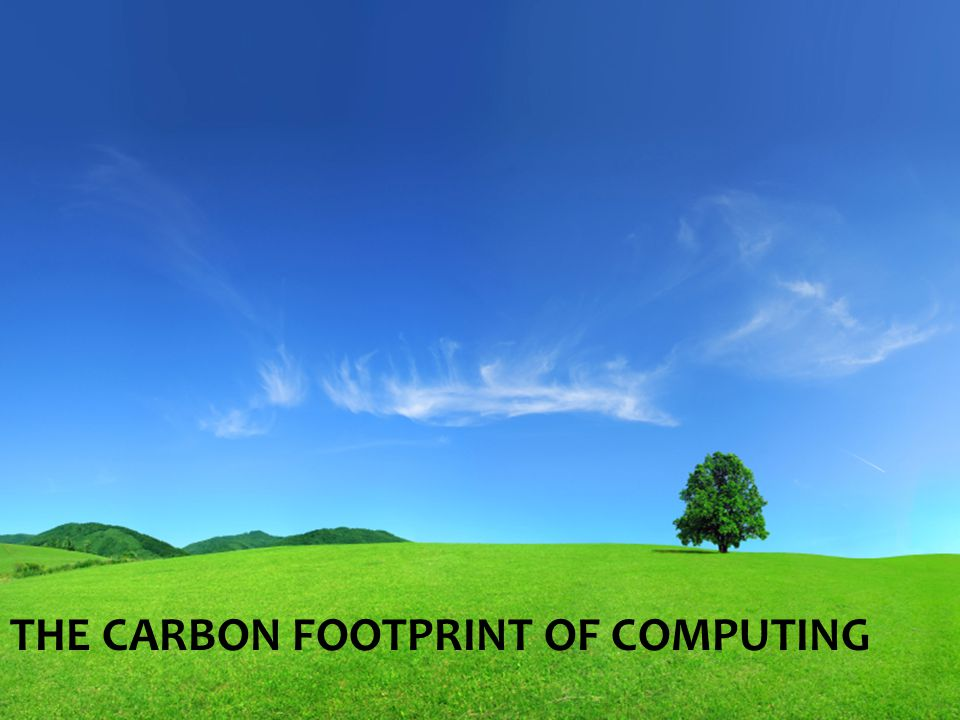 THE CARBON FOOTPRINT OF COMPUTING