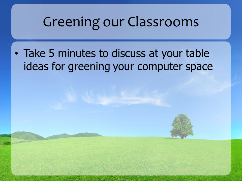 Greening our Classrooms Take 5 minutes to discuss at your table ideas for greening your computer space