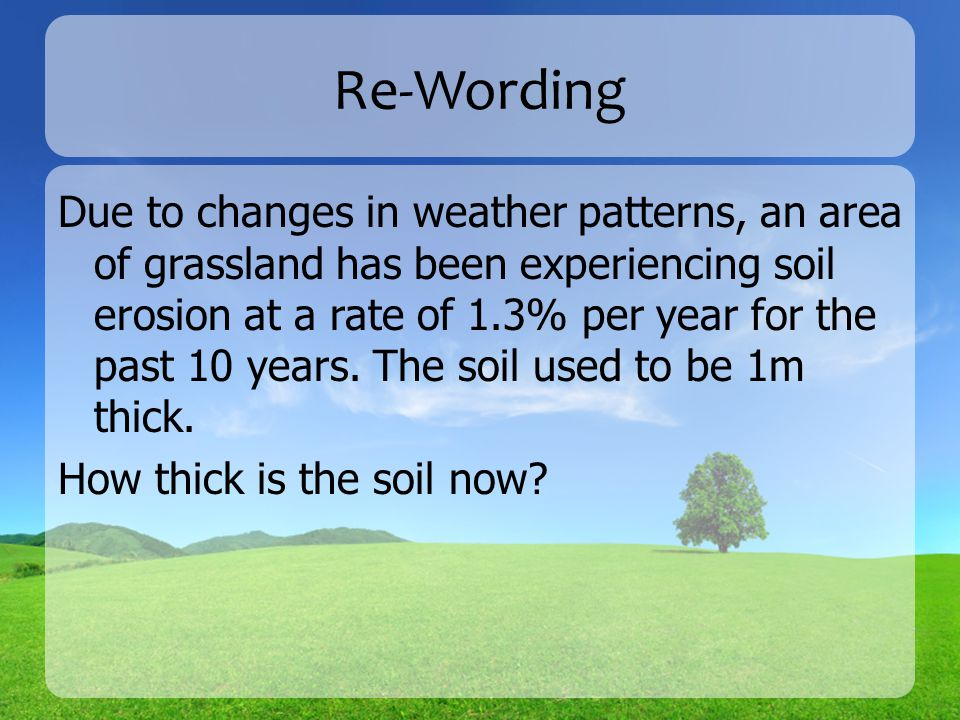 Re-Wording Due to changes in weather patterns, an area of grassland has been experiencing soil erosion at a rate of 1.3% per year for the past 10 years.