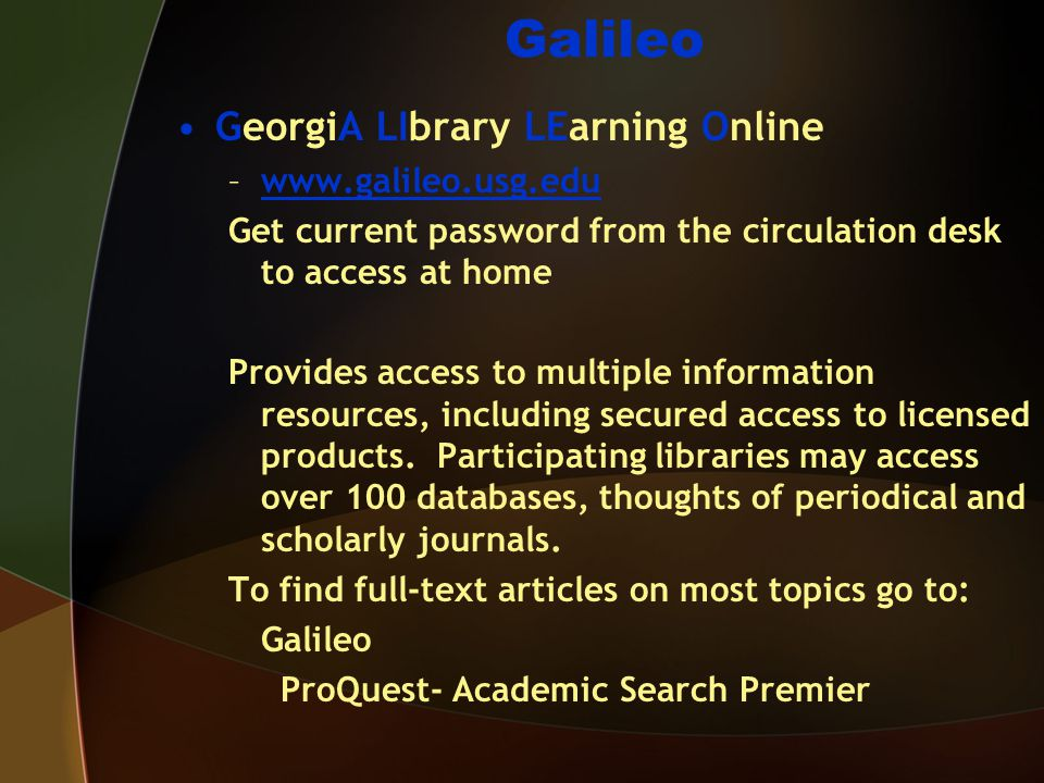 Galileo GeorgiA LIbrary LEarning Online –www.galileo.usg.eduwww.galileo.usg.edu Get current password from the circulation desk to access at home Provi