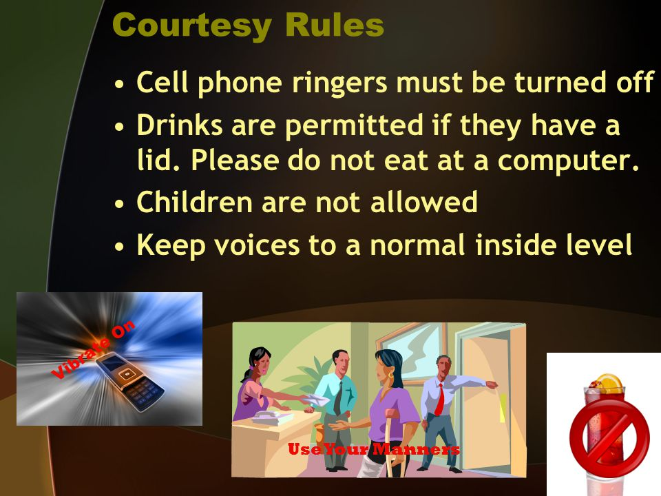 Courtesy Rules Cell phone ringers must be turned off Drinks are permitted if they have a lid.