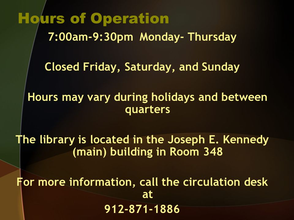Hours of Operation 7:00am-9:30pm Monday- Thursday Closed Friday, Saturday, and Sunday Hours may vary during holidays and between quarters The library