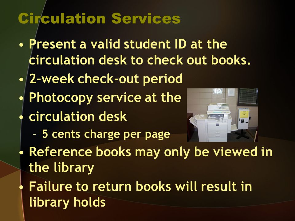 Circulation Services Present a valid student ID at the circulation desk to check out books. 2-week check-out period Photocopy service at the circulati
