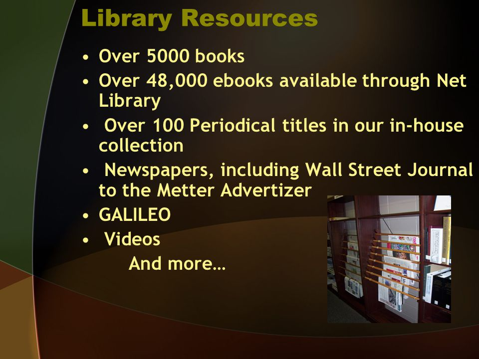 Library Resources Over 5000 books Over 48,000 ebooks available through Net Library Over 100 Periodical titles in our in-house collection Newspapers, i
