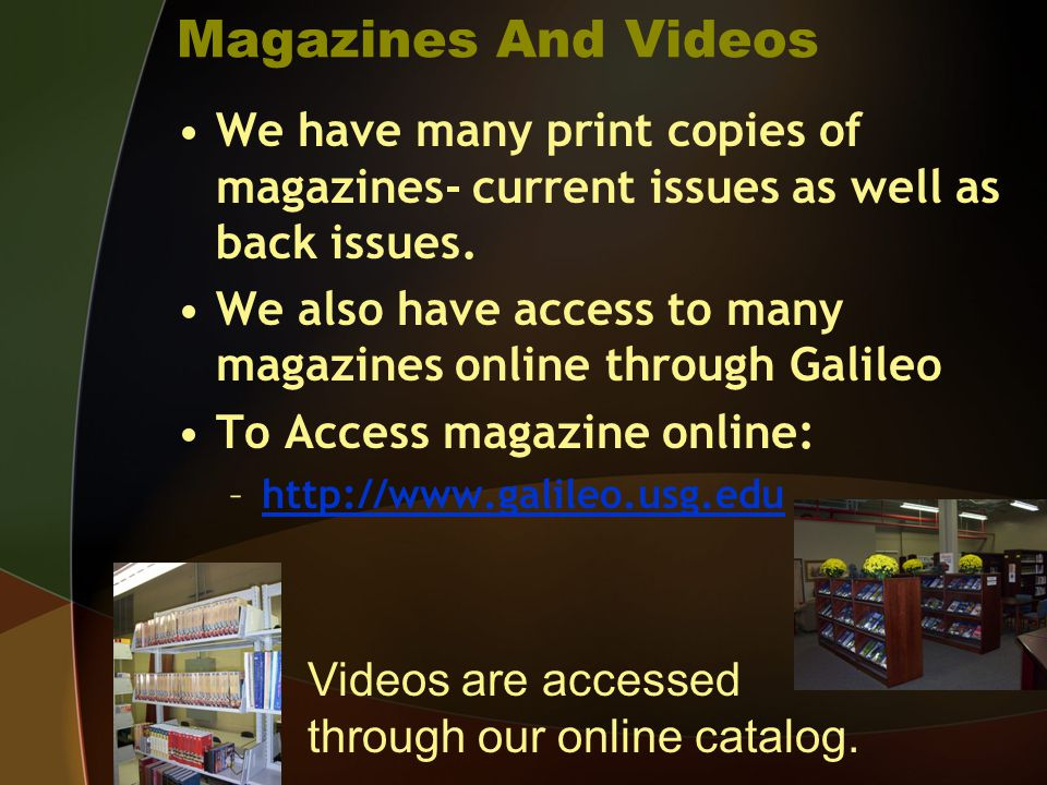 Magazines And Videos We have many print copies of magazines- current issues as well as back issues. We also have access to many magazines online throu