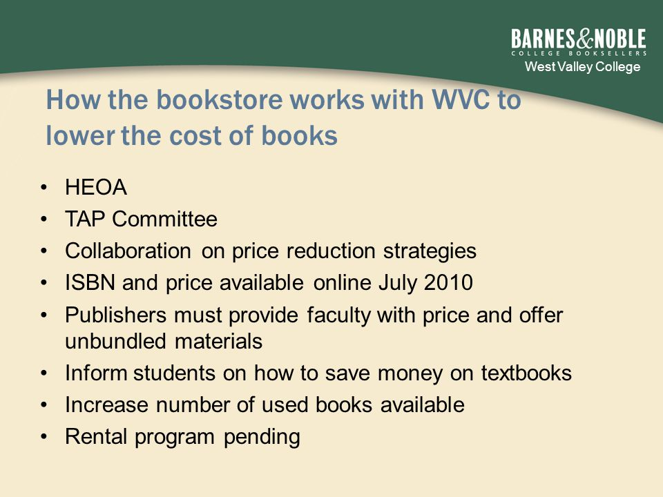 West Valley College How the bookstore works with WVC to lower the cost of books HEOA TAP Committee Collaboration on price reduction strategies ISBN and price available online July 2010 Publishers must provide faculty with price and offer unbundled materials Inform students on how to save money on textbooks Increase number of used books available Rental program pending
