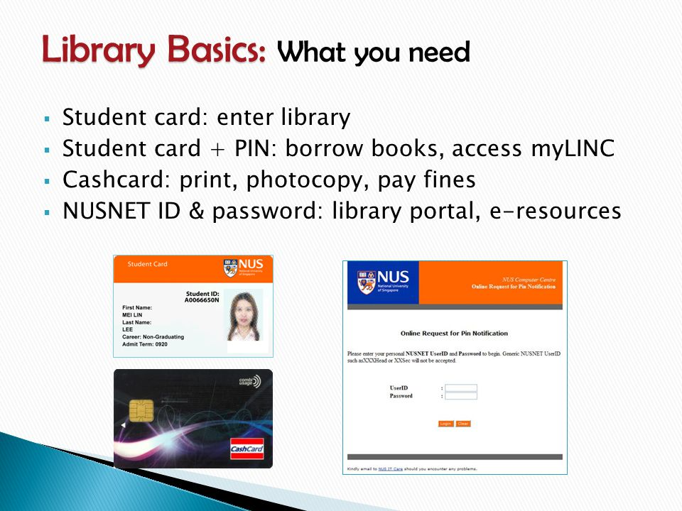  Student card: enter library  Student card + PIN: borrow books, access myLINC  Cashcard: print, photocopy, pay fines  NUSNET ID & password: library portal, e-resources Library Basics: Library Basics: What you need