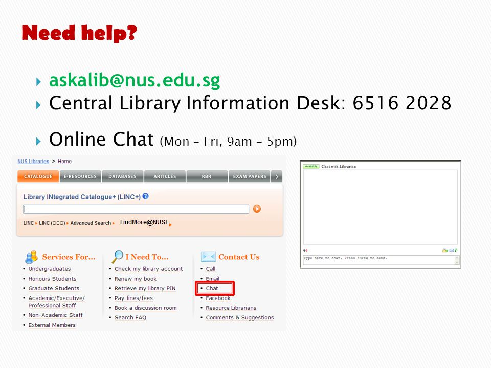  askalib@nus.edu.sg  Central Library Information Desk: 6516 2028  Online Chat (Mon – Fri, 9am – 5pm) Need help