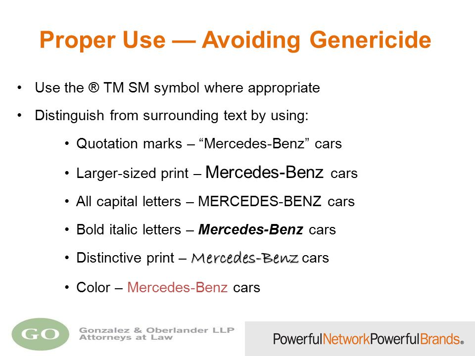 "Proper Use — Avoiding Genericide Use the ® TM SM symbol where appropriate Distinguish from surrounding text by using: Quotation marks – ""Mercedes-Benz"