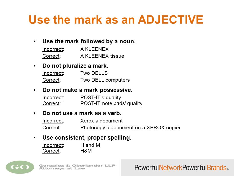 Use the mark as an ADJECTIVE Use the mark followed by a noun. Incorrect: A KLEENEX Correct: A KLEENEX tissue Do not pluralize a mark. Incorrect: Two D
