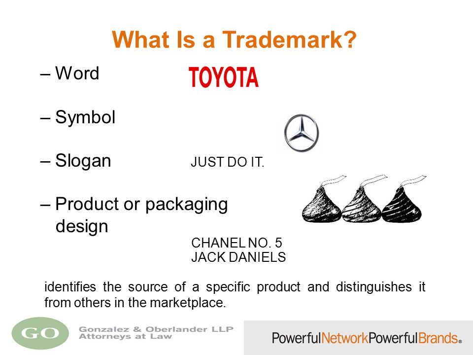 What Is a Trademark? –Word –Symbol –Slogan JUST DO IT. –Product or packaging design CHANEL NO. 5 JACK DANIELS identifies the source of a specific prod