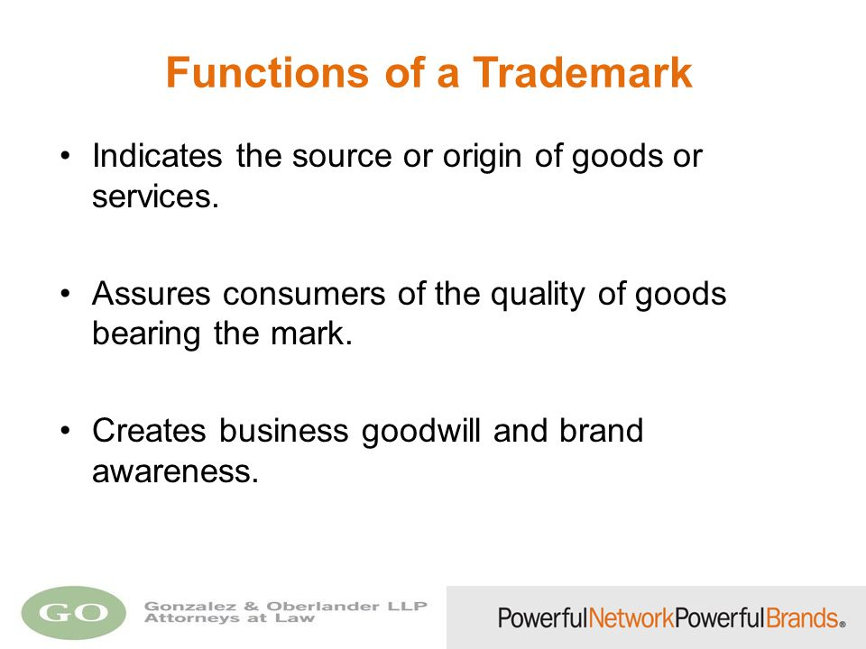 Functions of a Trademark Indicates the source or origin of goods or services. Assures consumers of the quality of goods bearing the mark. Creates busi