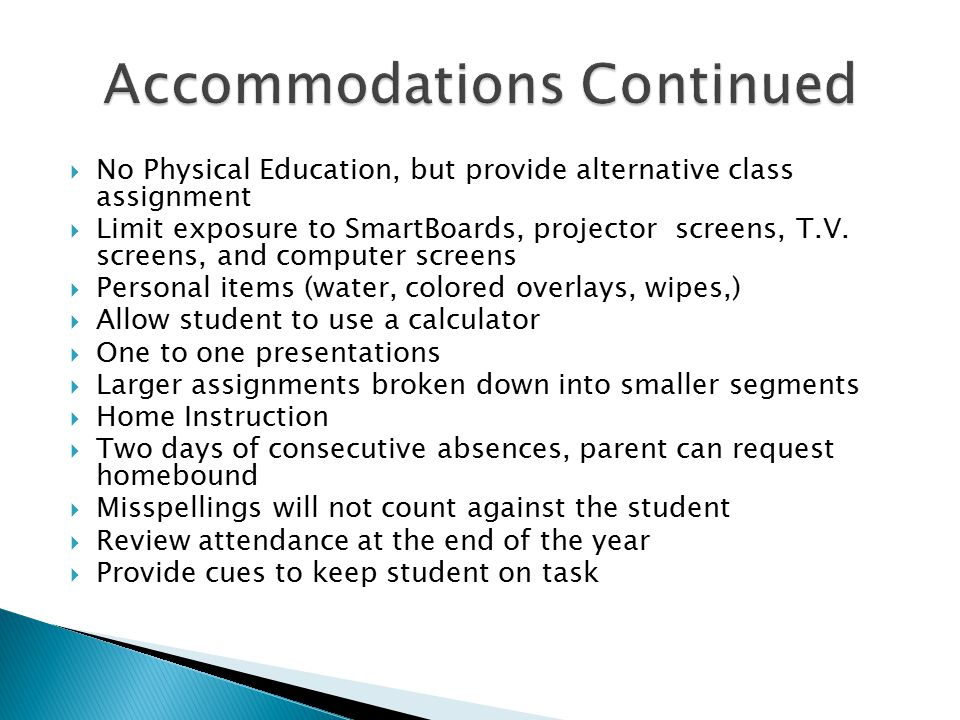  No Physical Education, but provide alternative class assignment  Limit exposure to SmartBoards, projector screens, T.V. screens, and computer scree