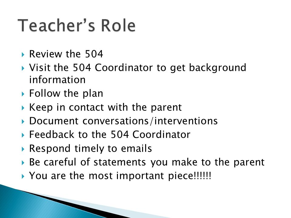  Review the 504  Visit the 504 Coordinator to get background information  Follow the plan  Keep in contact with the parent  Document conversations/interventions  Feedback to the 504 Coordinator  Respond timely to emails  Be careful of statements you make to the parent  You are the most important piece!!!!!!