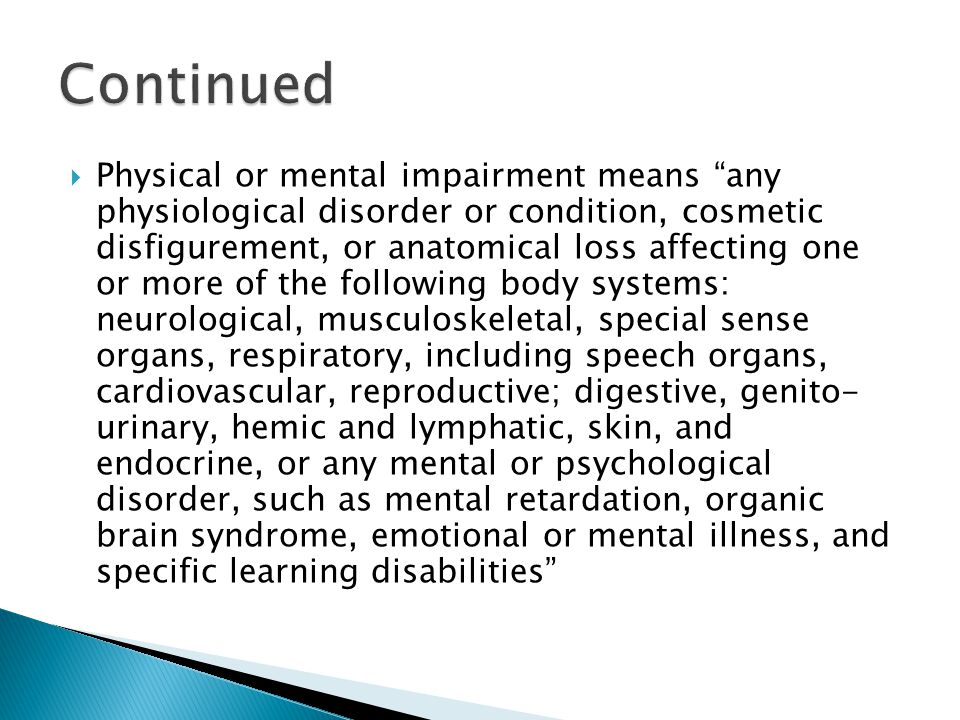  Physical or mental impairment means any physiological disorder or condition, cosmetic disfigurement, or anatomical loss affecting one or more of the following body systems: neurological, musculoskeletal, special sense organs, respiratory, including speech organs, cardiovascular, reproductive; digestive, genito- urinary, hemic and lymphatic, skin, and endocrine, or any mental or psychological disorder, such as mental retardation, organic brain syndrome, emotional or mental illness, and specific learning disabilities