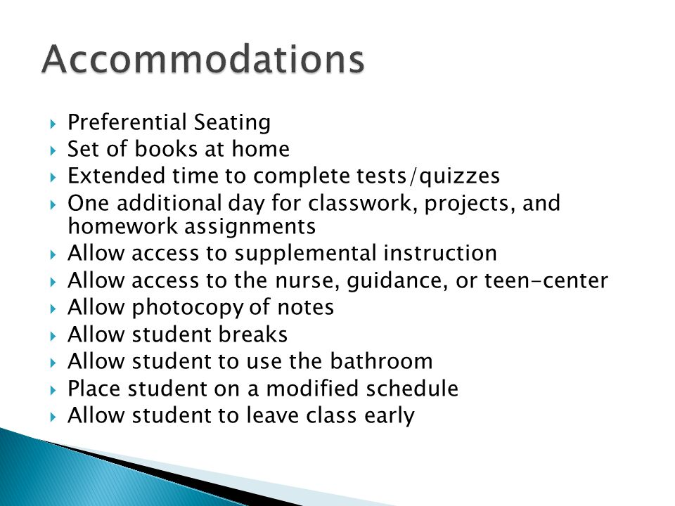  Preferential Seating  Set of books at home  Extended time to complete tests/quizzes  One additional day for classwork, projects, and homework assignments  Allow access to supplemental instruction  Allow access to the nurse, guidance, or teen-center  Allow photocopy of notes  Allow student breaks  Allow student to use the bathroom  Place student on a modified schedule  Allow student to leave class early