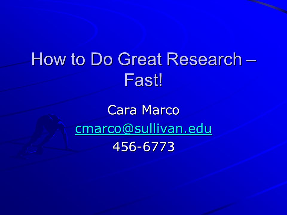How to Do Great Research – Fast! Cara Marco cmarco@sullivan.edu 456-6773