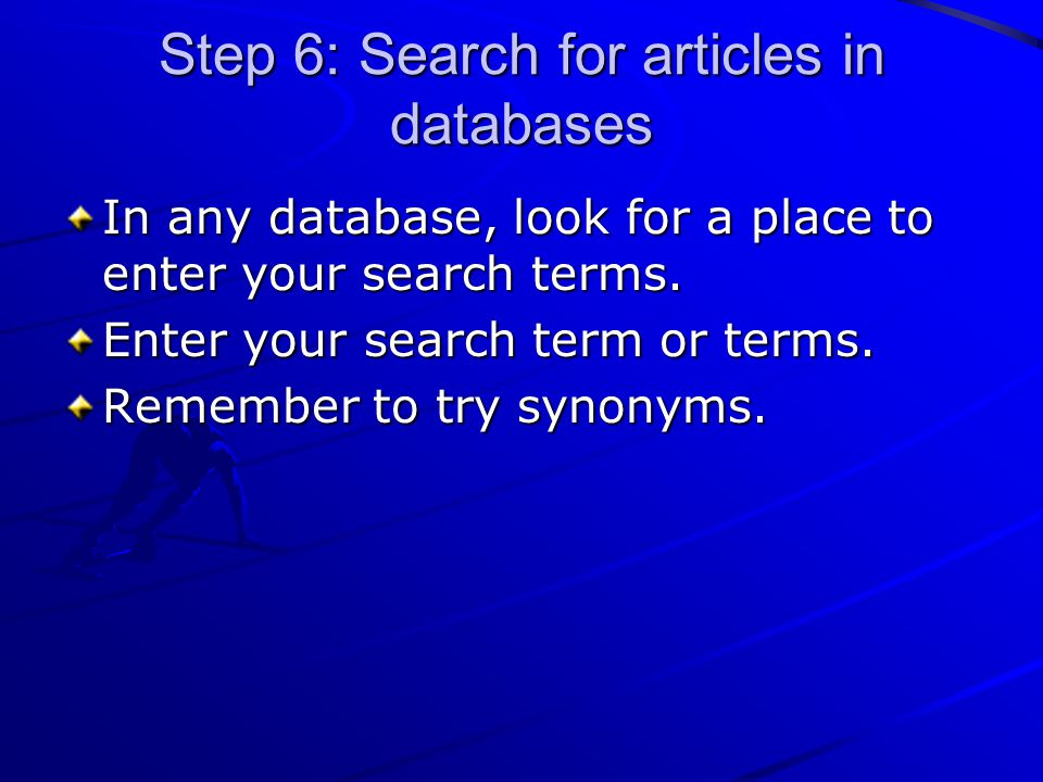 Step 6: Search for articles in databases In any database, look for a place to enter your search terms. Enter your search term or terms. Remember to tr