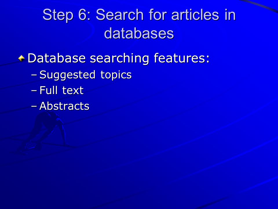 Step 6: Search for articles in databases Database searching features: –Suggested topics –Full text –Abstracts