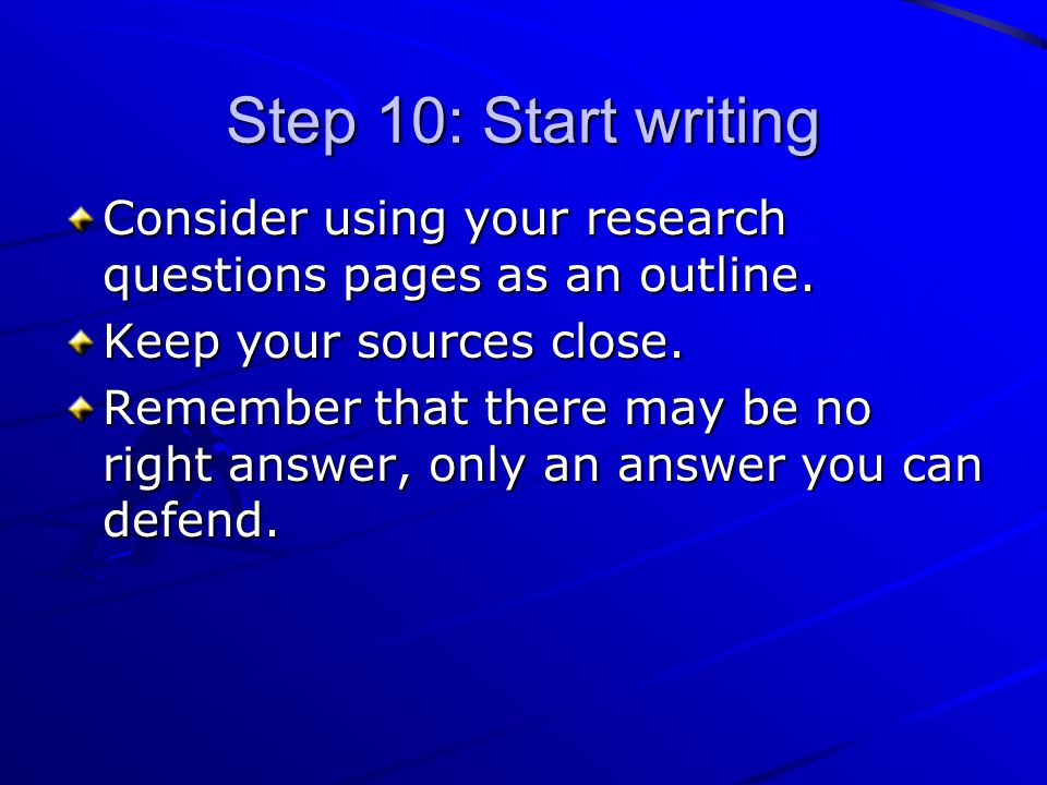 Step 10: Start writing Consider using your research questions pages as an outline. Keep your sources close. Remember that there may be no right answer